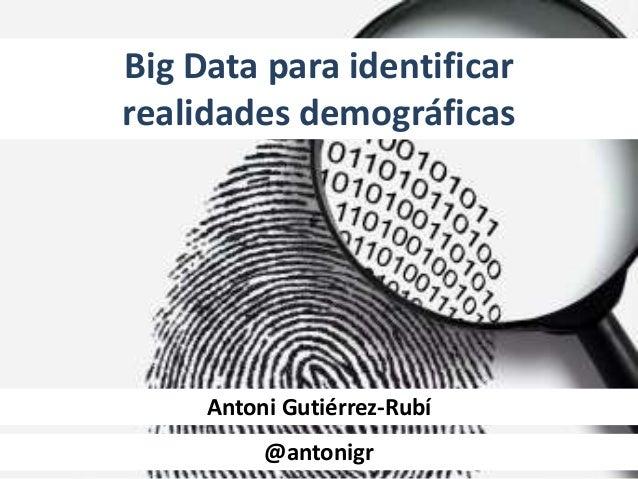 Big Data para identificar realidades demográficas Antoni Gutiérrez-Rubí @antonigr@antonigr