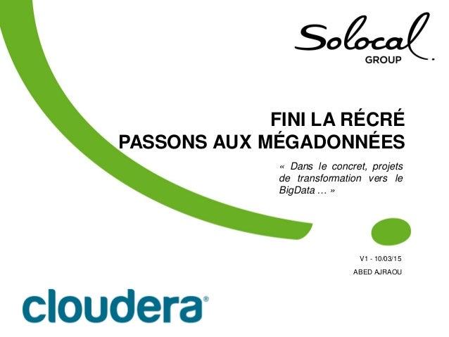 FINI LA RÉCRÉ PASSONS AUX MÉGADONNÉES V1 - 10/03/15 1 « Dans le concret, projets de transformation vers le BigData … » ABE...