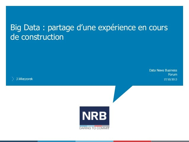 Big Data : partage d'une expérience en cours de construction  Data News Business Forum J.Wieczorek  17/10/2013