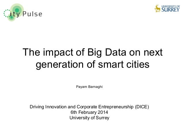 1 The impact of Big Data on next generation of smart cities Payam Barnaghi Driving Innovation and Corporate Entrepreneursh...