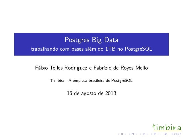 Postgres Big Data trabalhando com bases al´em do 1TB no PostgreSQL F´abio Telles Rodriguez e Fabr´ızio de Royes Mello Timb...