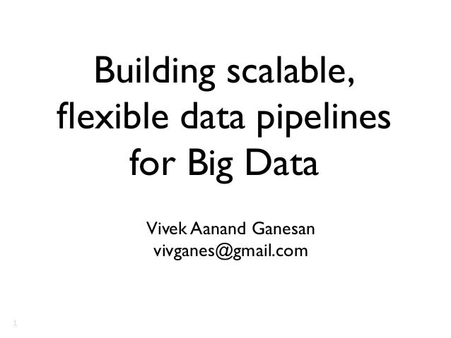 Building scalable, flexible data pipelines for Big Data  Vivek Aanand Ganesan  vivganes@gmail.com   1