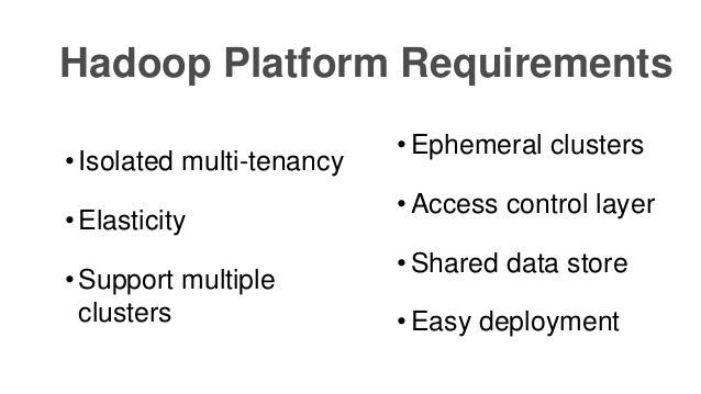 • Ephemeral clusters • Access control layer • Shared data store • Easy deployment Hadoop Platform Requirements • Isolated ...
