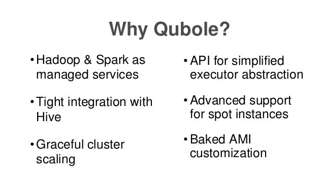 • API for simplified executor abstraction • Advanced support for spot instances • Baked AMI customization Why Qubole? • Ha...