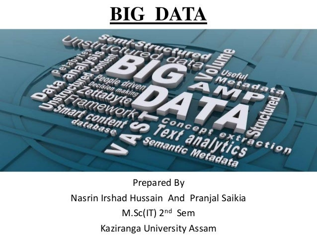 BIG DATA  Prepared By Nasrin Irshad Hussain And Pranjal Saikia M.Sc(IT) 2nd Sem Kaziranga University Assam