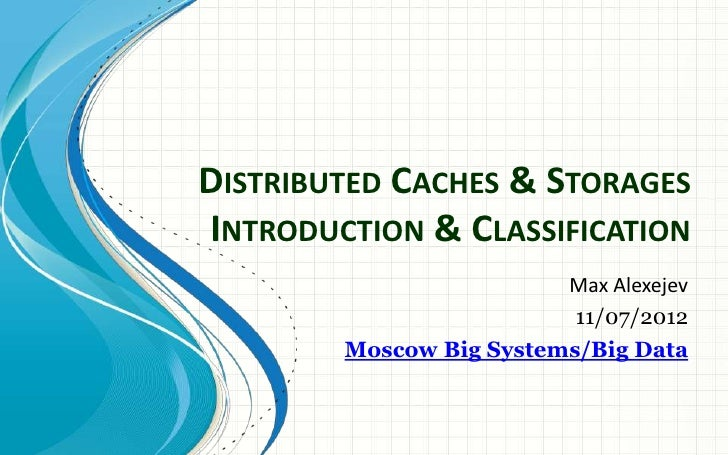 DISTRIBUTED CACHES & STORAGESINTRODUCTION & CLASSIFICATION                         Max Alexejev                          1...