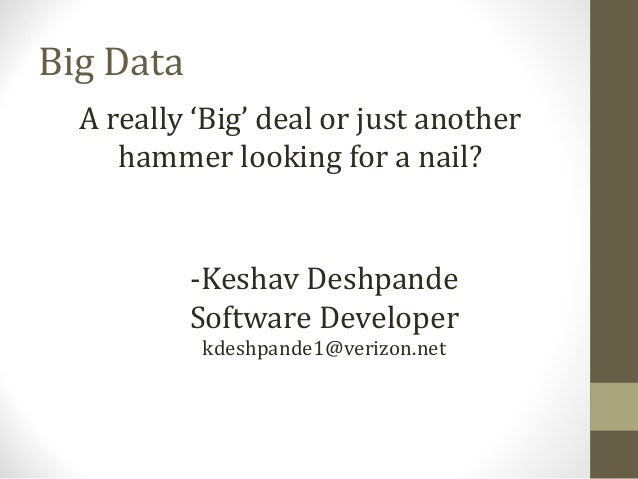 Big DataA really 'Big' deal or just anotherhammer looking for a nail?-Keshav DeshpandeSoftware Developerkdeshpande1@verizo...
