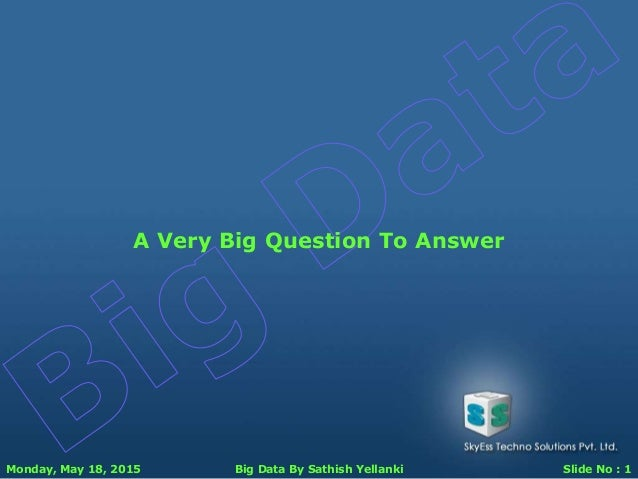 Monday, May 18, 2015 Big Data By Sathish Yellanki Slide No : 1 A Very Big Question To Answer