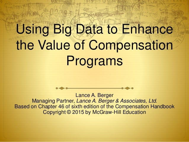 Using Big Data to Enhance the Value of Compensation Programs Lance A. Berger Managing Partner, Lance A. Berger & Associate...