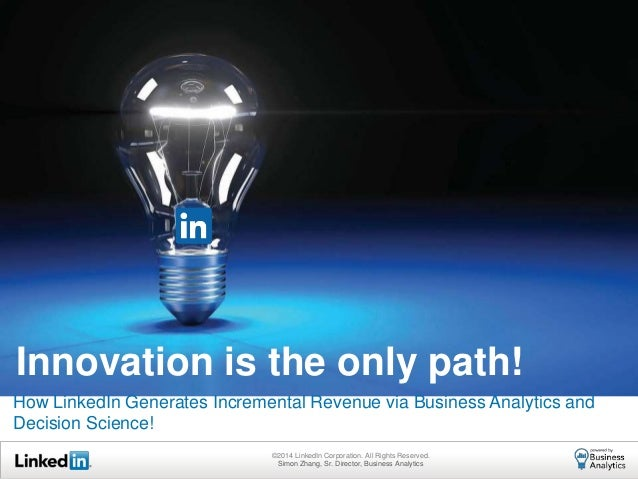 How LinkedIn Generates Incremental Revenue via Business Analytics and Decision Science! Innovation is the only path! ©2014...
