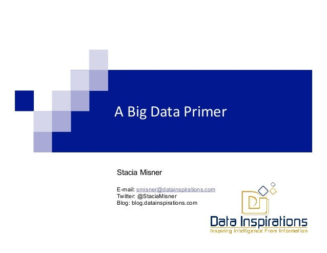 A	  Big	  Data	  Primer	          	  Stacia Misner       	         	  	  E-mail: smisner@datainspirations.comTwitter: @Sta...