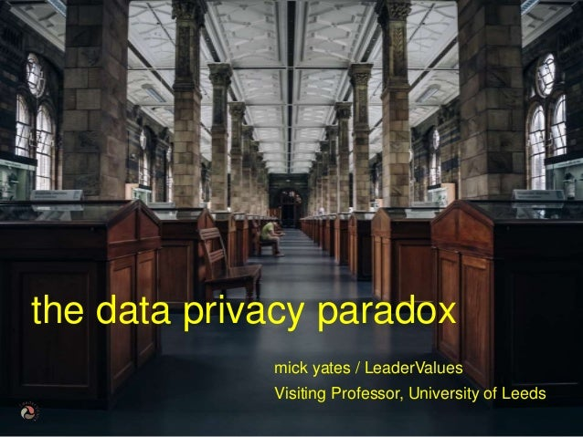 © mick yates 2017 page 1 mick yates / LeaderValues Visiting Professor, University of Leeds the data privacy paradox