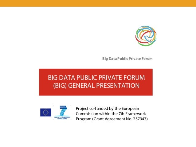 Big Data Public Private ForumBIG DATA PUBLIC PRIVATE FORUM  (BIG) GENERAL PRESENTATION        Project co-funded by the Eur...