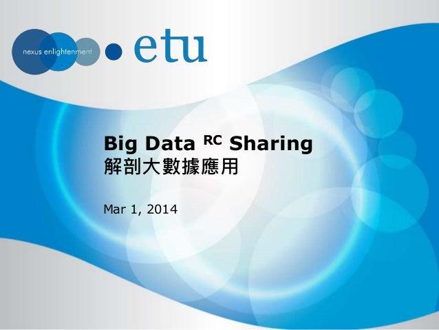 Big Data RC Sharing 解剖大數據應用 Mar 1, 2014