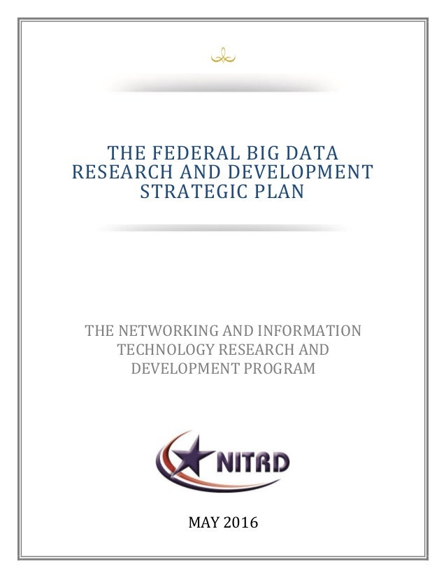 April 2016 MAY 2016 THE FEDERAL BIG DATA RESEARCH AND DEVELOPMENT STRATEGIC PLAN THE NETWORKING AND INFORMATION TECHNOLOGY...