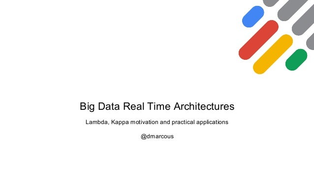 Big Data Real Time Architectures Lambda, Kappa motivation and practical applications @dmarcous
