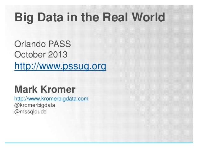 Big Data in the Real World Orlando PASS October 2013  http://www.pssug.org Mark Kromer http://www.kromerbigdata.com @krome...