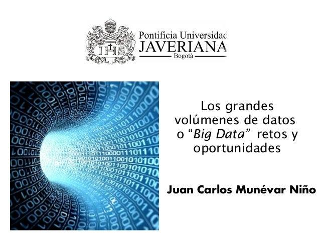 """Los grandes volúmenes de datos o """"Big Data"""" retos y oportunidades Juan Carlos Munévar Niño"""