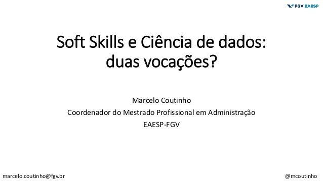 Soft Skills e Ciência de dados: duas vocações? Marcelo Coutinho Coordenador do Mestrado Profissional em Administração EAES...