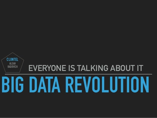 BIG DATA REVOLUTION EVERYONE IS TALKING ABOUT IT CLIINTEL ALEAH RADOVICH