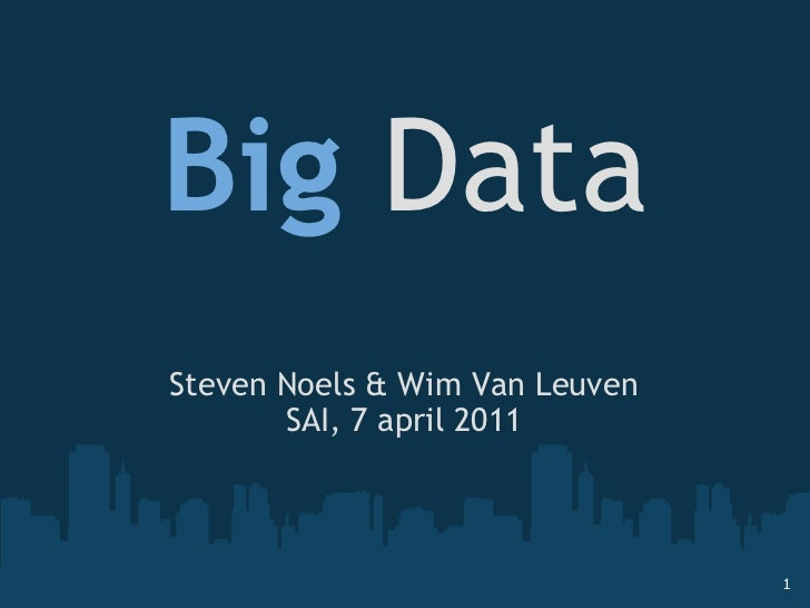 Big  Data Steven Noels & Wim Van Leuven SAI, 7 april 2011