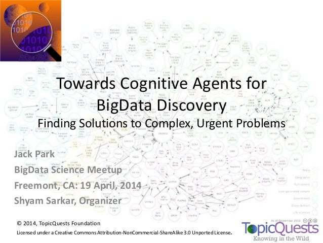 Towards Cognitive Agents for BigData Discovery Finding Solutions to Complex, Urgent Problems Jack Park BigData Science Mee...