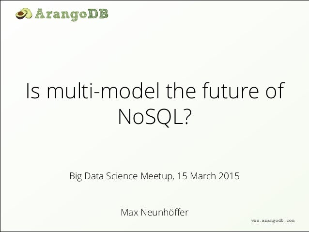 Is multi-model the future of NoSQL? Max Neunhöffer Big Data Science Meetup, 15 March 2015 www.arangodb.com