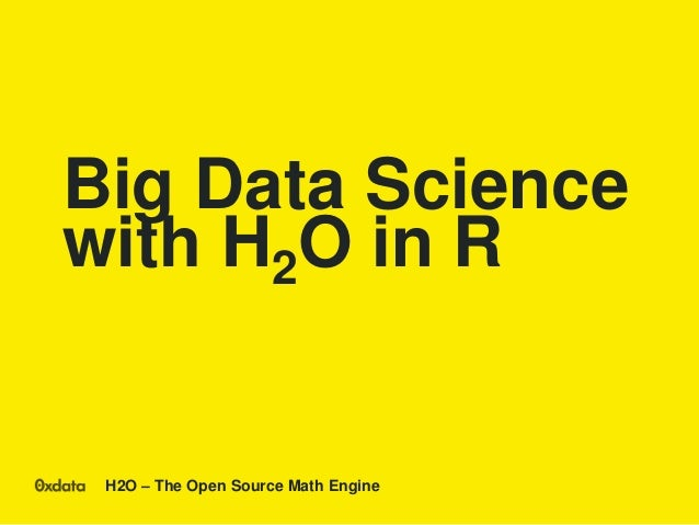 H2O – The Open Source Math Engine Big Data Science with H2O in R