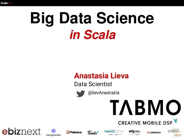Big Data Science in Scala Anastasia Lieva Data Scientist @lievAnastazia