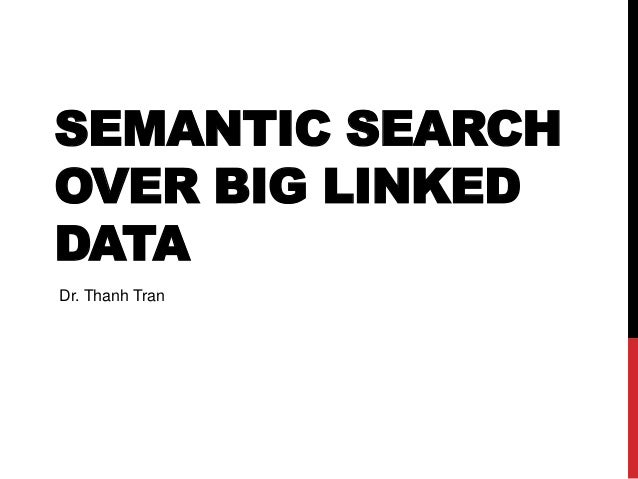 SEMANTIC SEARCH OVER BIG LINKED DATA Dr. Thanh Tran