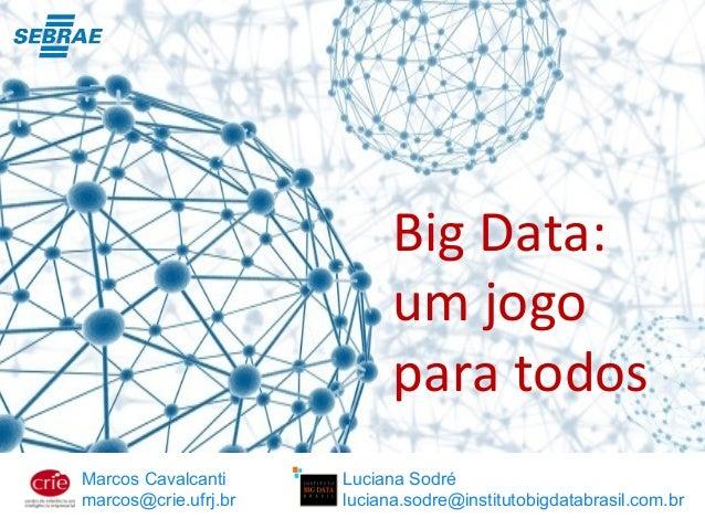 Big Data: um jogo para todos Marcos Cavalcanti marcos@crie.ufrj.br Luciana Sodré luciana.sodre@institutobigdatabrasil.com....
