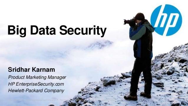 Big Data Security Sridhar Karnam Product Marketing Manager HP EnterpriseSecurity.com Hewlett-Packard Company © Copyright 2...