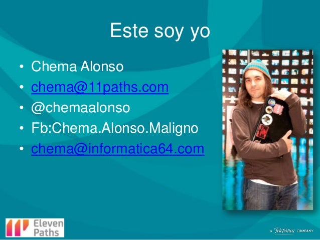 Este soy yo • • • • •  Chema Alonso chema@11paths.com @chemaalonso Fb:Chema.Alonso.Maligno chema@informatica64.com