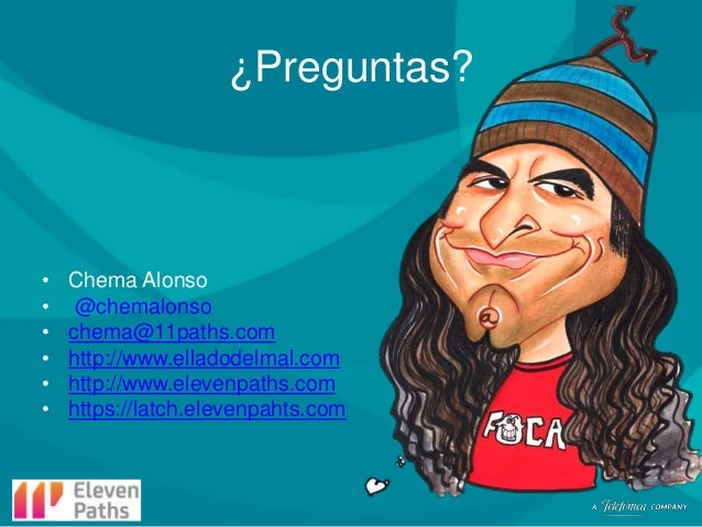 ¿Preguntas?  • • • • • •  Chema Alonso @chemalonso chema@11paths.com http://www.elladodelmal.com http://www.elevenpaths.co...