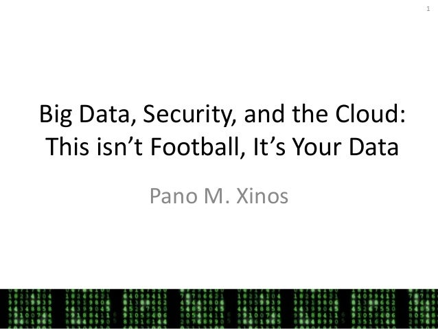 1Big Data, Security, and the Cloud:This isn't Football, It's Your Data          Pano M. Xinos