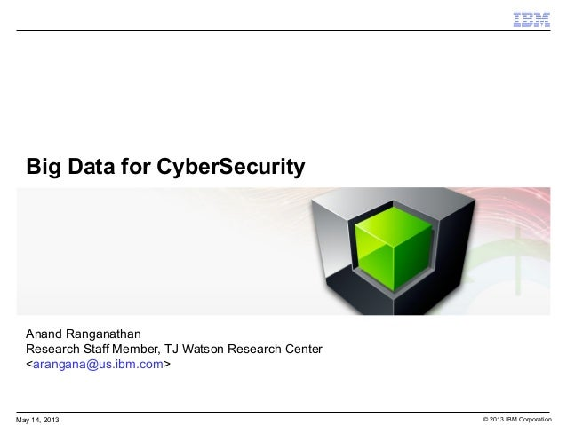 © 2013 IBM CorporationMay 14, 2013Big Data for CyberSecurityAnand RanganathanResearch Staff Member, TJ Watson Research Cen...