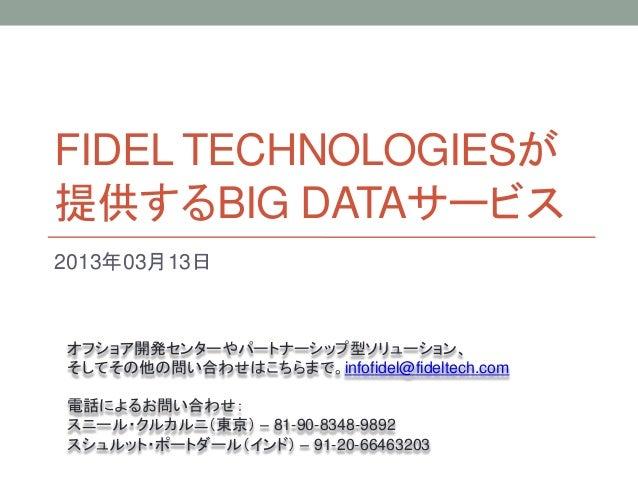 FIDEL TECHNOLOGIESが提供するBIG DATAサービス2013年03月13日オフショア開発センターやパートナーシップ型ソリューション、そしてその他の問い合わせはこちらまで。infofidel@fideltech.com電話による...