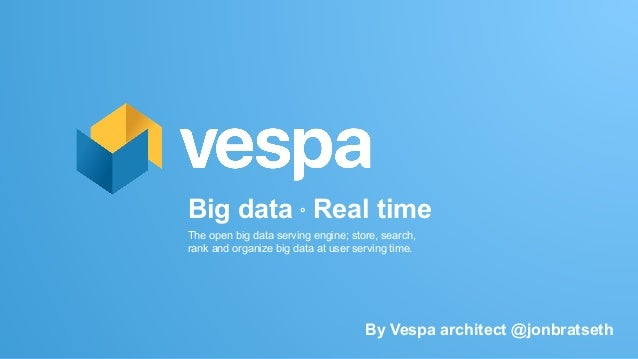 Big data ° Real time The open big data serving engine; store, search, rank and organize big data at user serving time. By ...