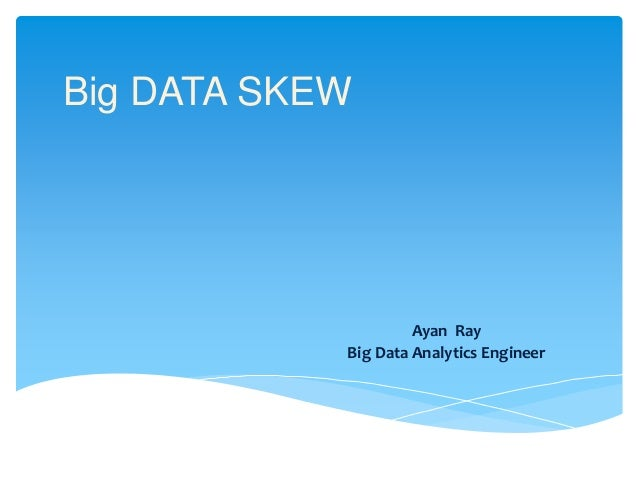 Big DATA SKEW Ayan Ray Big Data Analytics Engineer