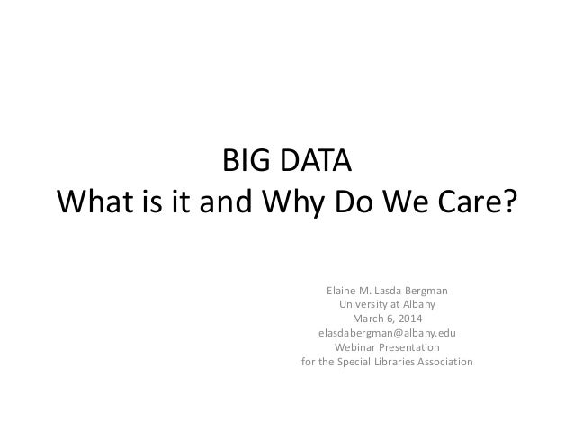BIG DATA What is it and Why Do We Care? Elaine M. Lasda Bergman University at Albany March 6, 2014 elasdabergman@albany.ed...