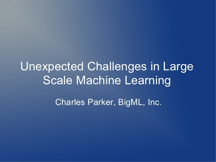 Unexpected Challenges in Large   Scale Machine Learning      Charles Parker, BigML, Inc.