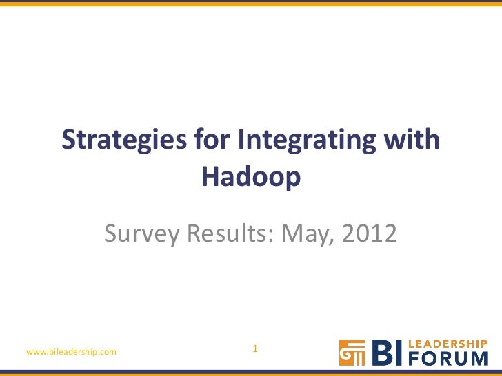Strategies for Integrating with                   Hadoop                 Survey Results: May, 2012www.bileadership.com    ...