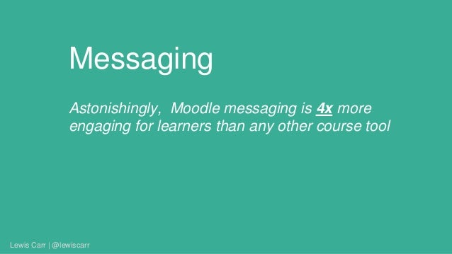 Messaging Astonishingly, Moodle messaging is 4x more engaging for learners than any other course tool Lewis Carr | @lewisc...