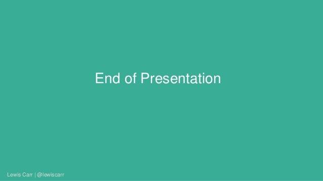 End of Presentation Lewis Carr | @lewiscarr