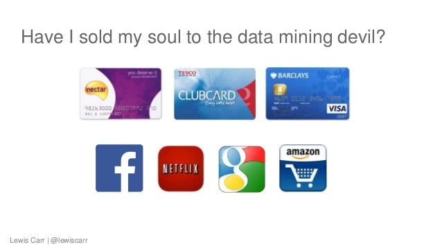 Have I sold my soul to the data mining devil? Lewis Carr | @lewiscarr