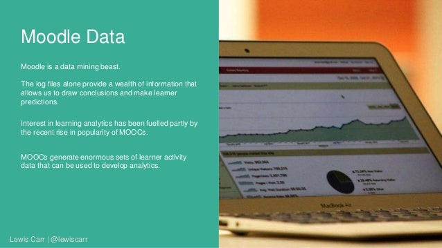 Moodle Data Moodle is a data mining beast. The log files alone provide a wealth of information that allows us to draw conc...