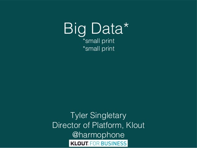 Big Data* *small print *small print  Tyler Singletary Director of Platform, Klout @harmophone 1