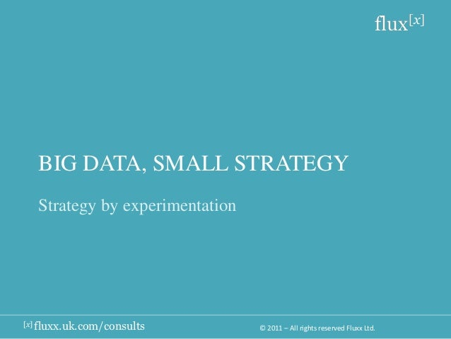 flux[x]   BIG DATA, SMALL STRATEGY   Strategy by experimentation[x] fluxx.uk.com/consults        © 2011 – All rights reser...