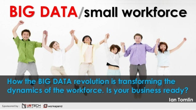 BIG DATA/small workforce How the BIG DATA revolution is transforming the dynamics of the workforce. Is your business ready...