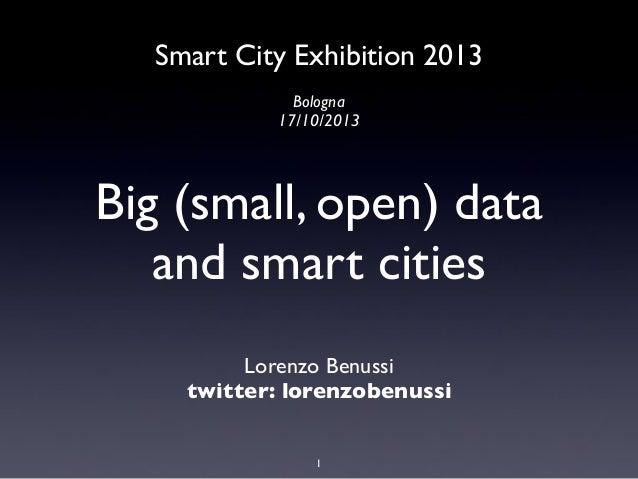 Smart City Exhibition 2013 Bologna 17/10/2013  Big (small, open) data and smart cities Lorenzo Benussi twitter: lorenzoben...
